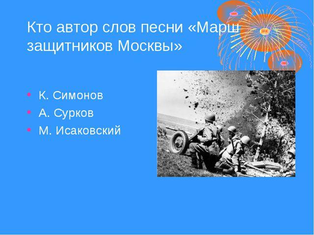Кто автор слов песни «Марш защитников Москвы» К. Симонов А. Сурков М. Исаковс...
