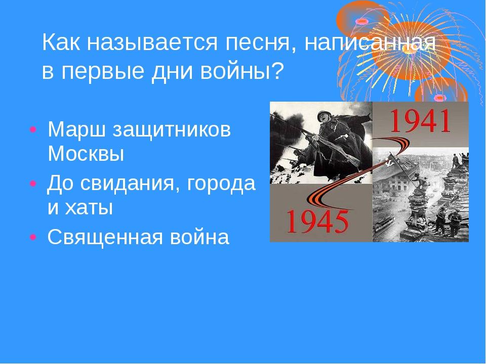 Как называется песня, написанная в первые дни войны? Марш защитников Москвы Д...