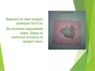 Вырезать из ткани квадрат размером 15х15 см. Из синтепона сворачиваем шарик.