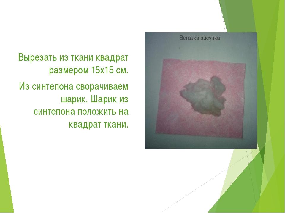 Вырезать из ткани квадрат размером 15х15 см. Из синтепона сворачиваем шарик....