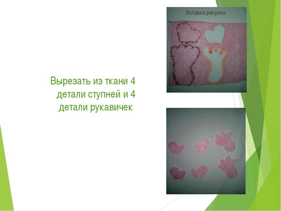 Вырезать из ткани 4 детали ступней и 4 детали рукавичек