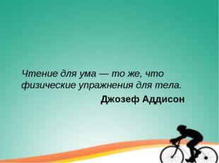 Чтение для ума — то же, что физические упражнения для тела. Джозеф Адд