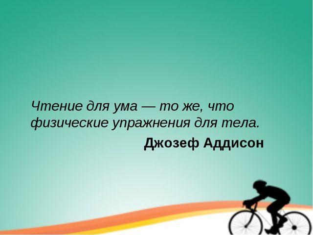 Чтение для ума — то же, что физические упражнения для тела. Джозеф Адд...