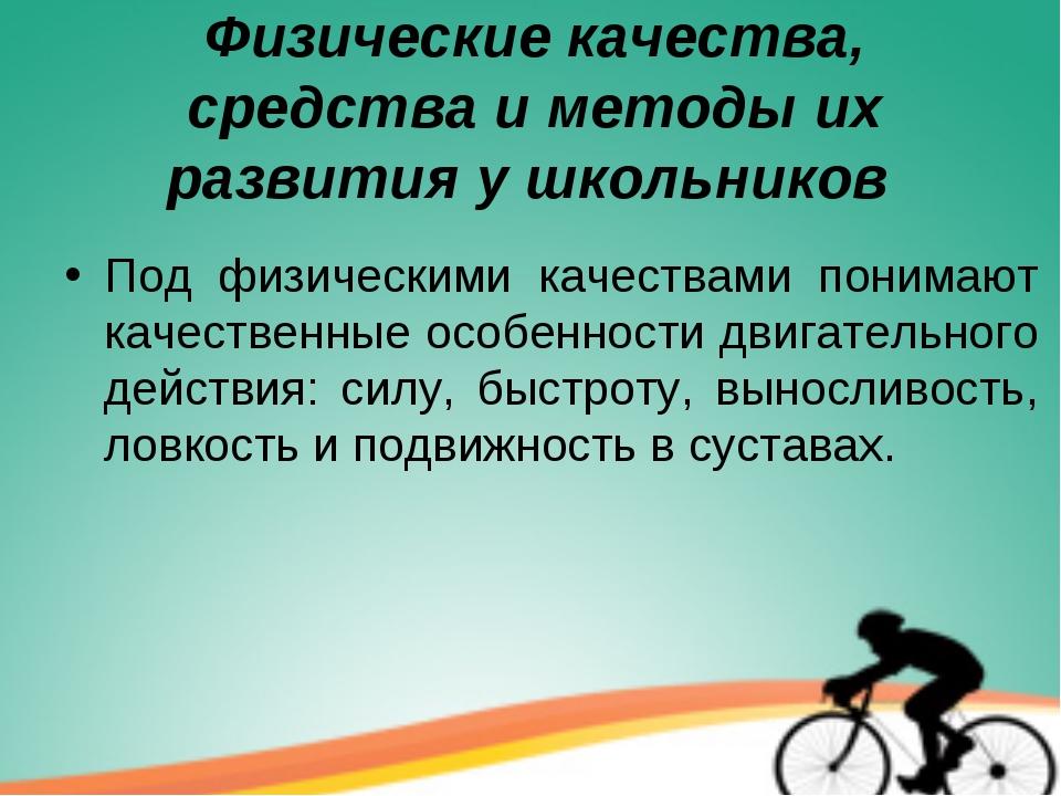 Физические качества, средства и методы их развития у школьников Под физически...