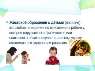 Жестокое обращение с детьми (насилие) - это любое поведение по отношении к ре