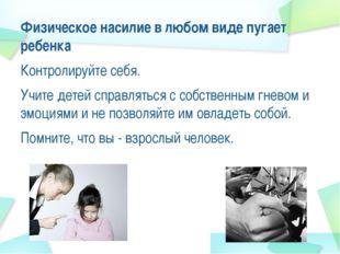 Физическое насилие в любом виде пугает ребенка Контролируйте себя. Учите дете