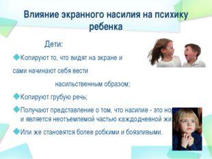 Влияние экранного насилия на психику ребенка Дети: Копируют то, что видят на