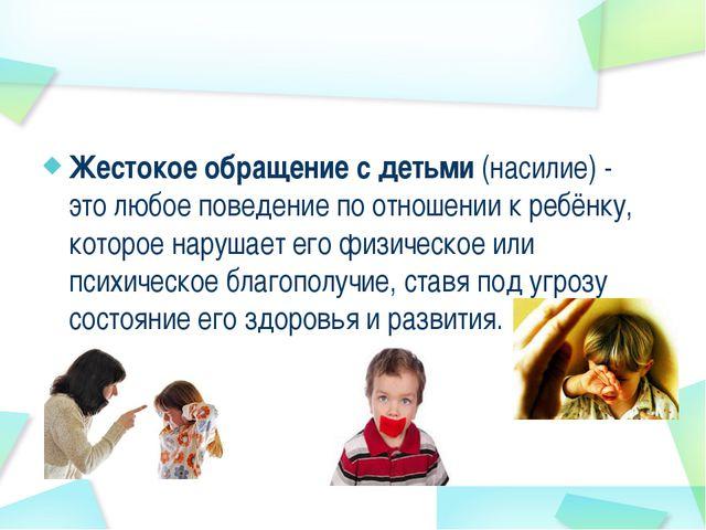 Жестокое обращение с детьми (насилие) - это любое поведение по отношении к ре...