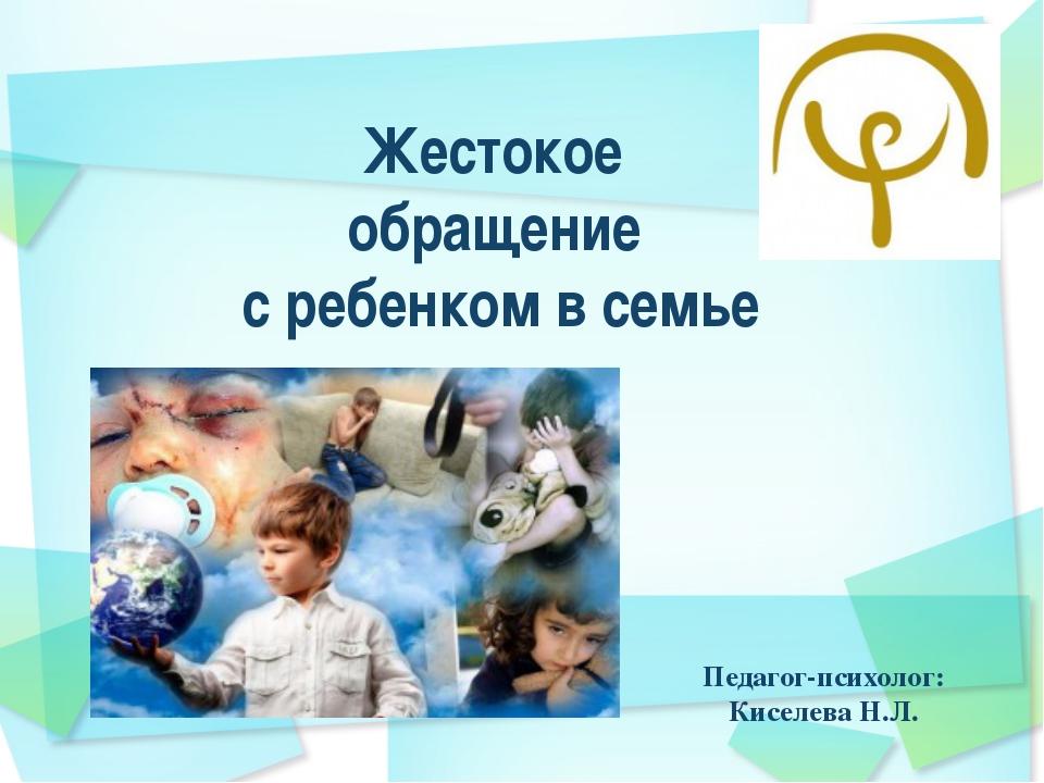 Жестокое обращение с ребенком в семье Педагог-психолог: Киселева Н.Л.
