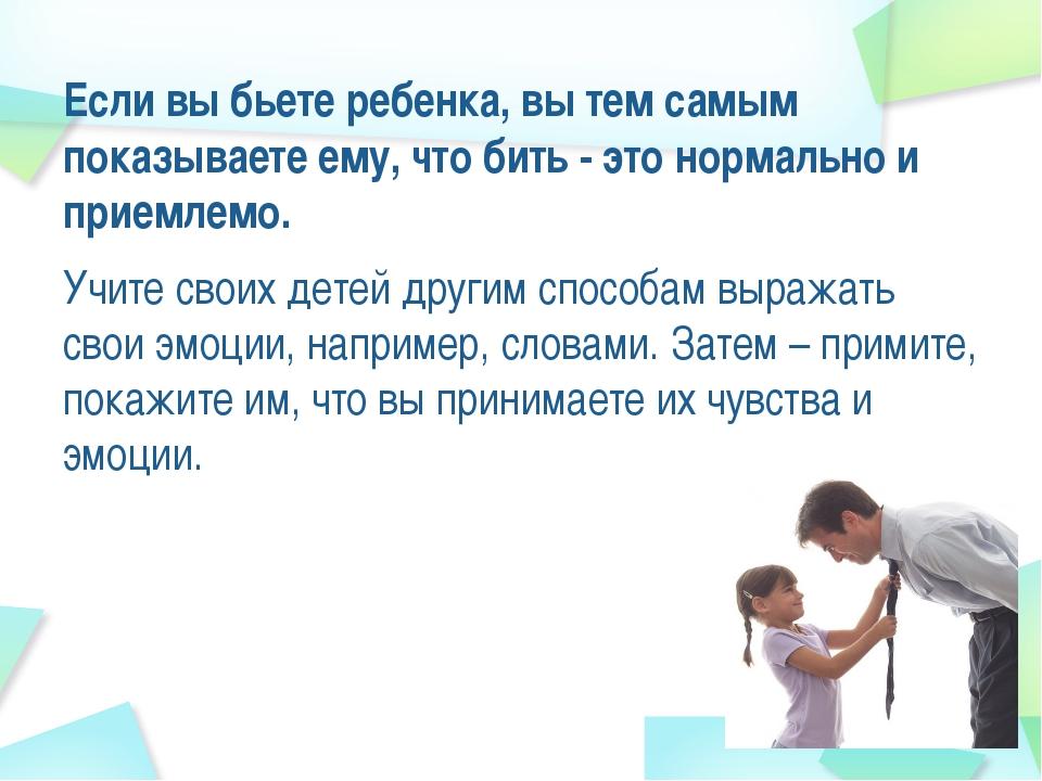 Если вы бьете ребенка, вы тем самым показываете ему, что бить - это нормально...