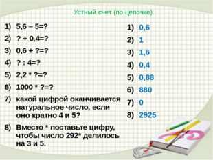 Устный счет (по цепочке). 5,6 – 5=? ? + 0,4=? 0,6 + ?=? ? : 4=? 2,2 * ?=? 100