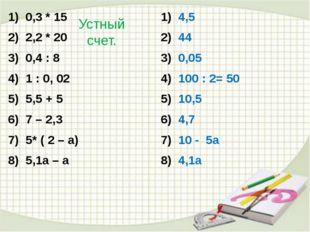 Устный счет. 0,3 * 15 2,2 * 20 0,4 : 8 1 : 0, 02 5,5 + 5 7 – 2,3 5* ( 2 – а)
