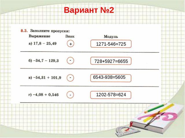 Вариант №2 + - - - 1271-546=725 728+5927=6655 6543-938=5605 1202-578=624