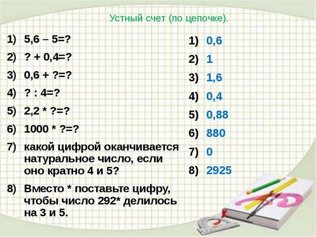 Устный счет (по цепочке). 5,6 – 5=? ? + 0,4=? 0,6 + ?=? ? : 4=? 2,2 * ?=? 100...