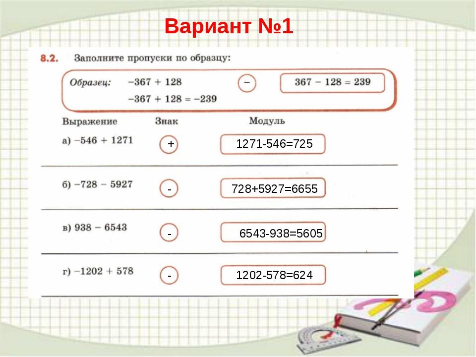 Вариант №1 + 1271-546=725 - - - 728+5927=6655 6543-938=5605 1202-578=624