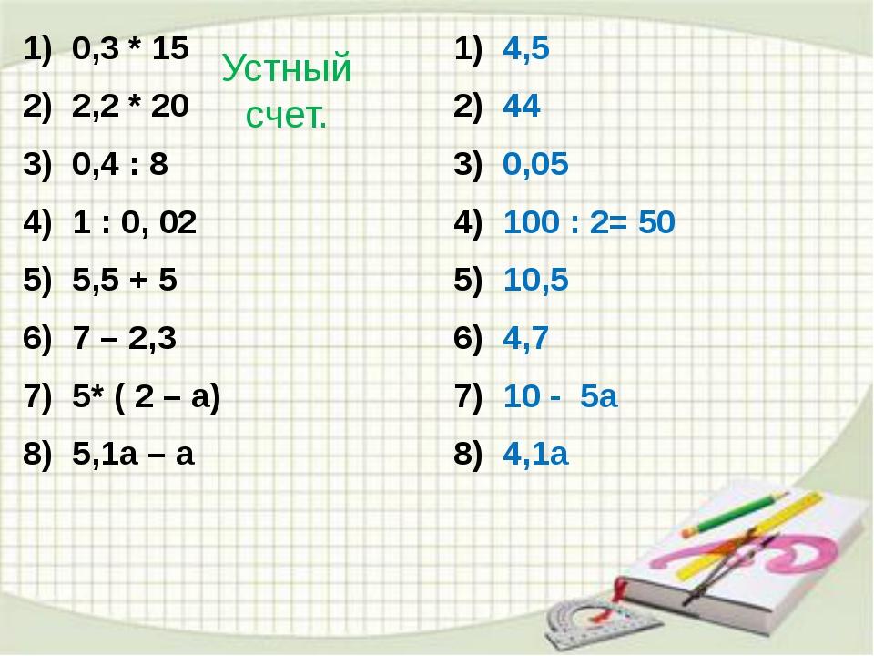 Устный счет. 0,3 * 15 2,2 * 20 0,4 : 8 1 : 0, 02 5,5 + 5 7 – 2,3 5* ( 2 – а)...