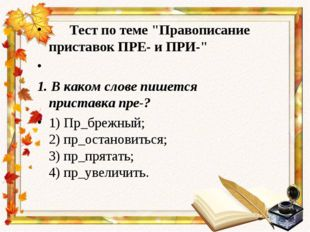 "Тест по теме ""Правописание приставок ПРЕ- и ПРИ-""  1. В каком слове пишется"