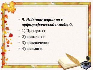 9.Найдите вариант с орфографической ошибкой. 1) Приоритет 2)привелегия 3)при