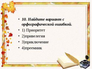 10.Найдите вариант с орфографической ошибкой. 1) Приоритет 2)привелегия 3)пр