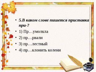 5.В каком слове пишется приставка при-? 1) Пр…умолкла 2) пр…рвали 3) пр…лестн