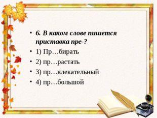 6. В каком слове пишется приставка пре-? 1) Пр…бирать 2) пр…растать 3) пр…вле