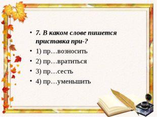 7. В каком слове пишется приставка при-? 1) пр…возносить 2) пр…вратиться 3) п