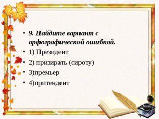 9.Найдите вариант с орфографической ошибкой. 1) Президент 2) призирать (сиро