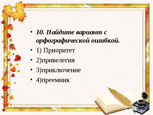10.Найдите вариант с орфографической ошибкой. 1) Приоритет 2)привелегия 3)пр...
