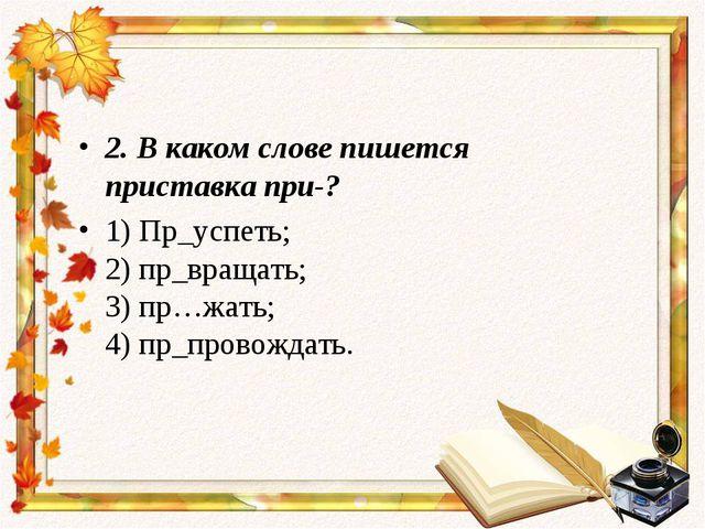 2. В каком слове пишется приставкапри-? 1) Пр_успеть; 2) пр_вращать; 3)пр…ж...