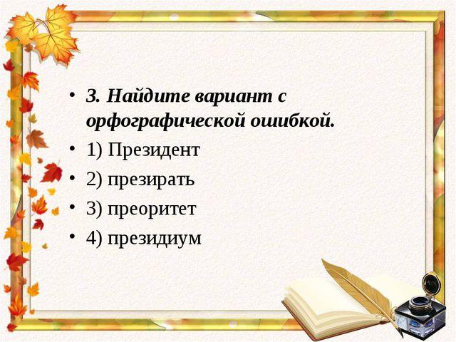 3.Найдите вариант с орфографической ошибкой. 1) Президент 2) презирать 3) пр...