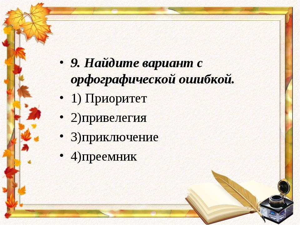 9.Найдите вариант с орфографической ошибкой. 1) Приоритет 2)привелегия 3)при...