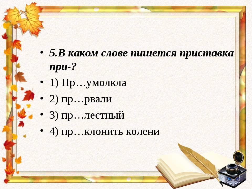 5.В каком слове пишется приставка при-? 1) Пр…умолкла 2) пр…рвали 3) пр…лестн...