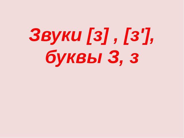Звуки [з] , [з'], буквы З, з