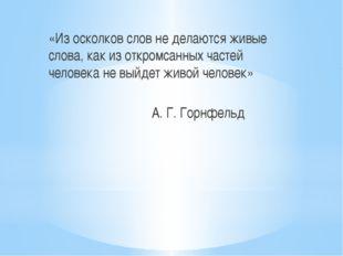«Из осколков слов не делаются живые слова, как из откромсанных частей челове