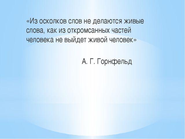 «Из осколков слов не делаются живые слова, как из откромсанных частей челове...