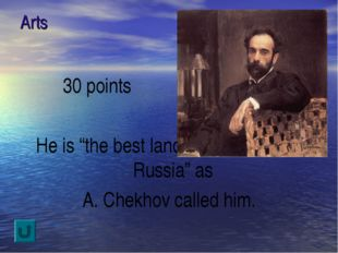 "Arts 30 points He is ""the best landscape painter of Russia"" as A. Chekhov cal"