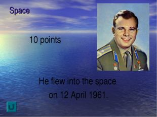Space 10 points He flew into the space on 12 April 1961.