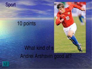 Sport 10 points What kind of sport is Andrei Arshavin good at?