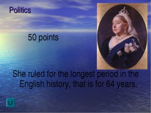 Politics 50 points She ruled for the longest period in the English history, t