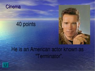 "Cinema 40 points He is an American actor known as ""Terminator""."