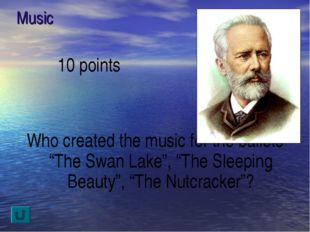 "Music 10 points Who created the music for the ballets ""The Swan Lake"", ""The S"