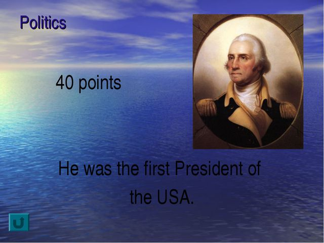 Politics 40 points He was the first President of the USA.