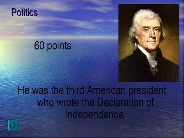 Politics 60 points He was the third American president who wrote the Declarat...