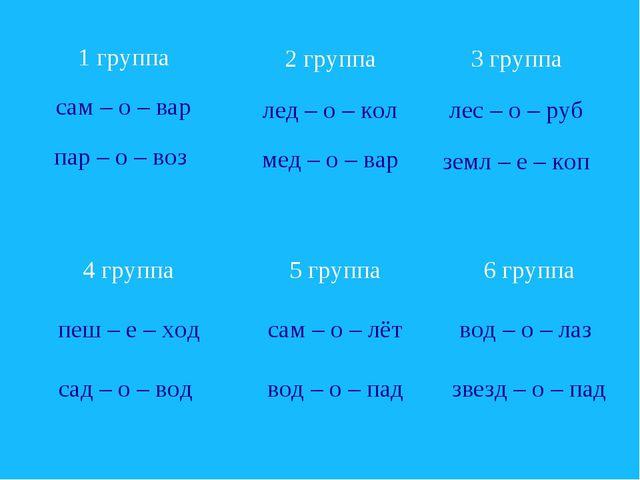1 группа сам – о – вар пар – о – воз 3 группа лес – о – руб земл – е – коп 6...
