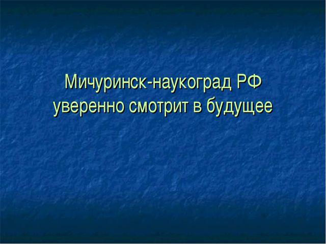 Мичуринск-наукоград РФ уверенно смотрит в будущее