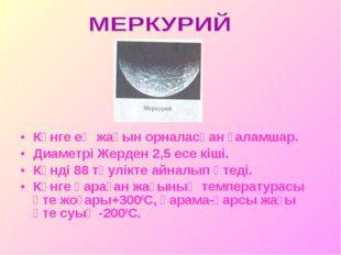 Күнге ең жақын орналасқан ғаламшар. Диаметрі Жерден 2,5 есе кіші. Күнді 88 тә