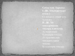 Сабақтың барысы: І. ДК. Ұйымдастыру кезеңі: Сәлемдесу, отырғызу, түгендеу. ІІ