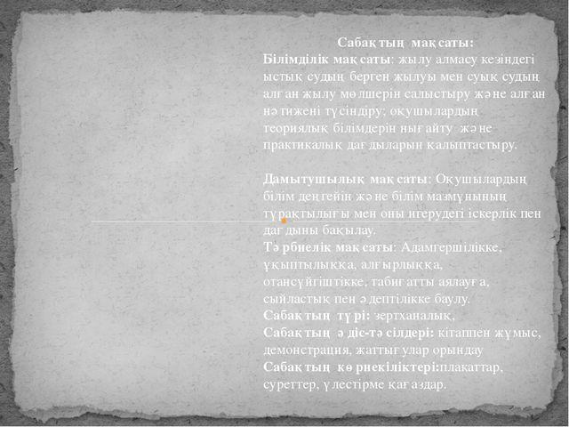 Сабақтың мақсаты: Білімділік мақсаты: жылу алмасу кезіндегі ыстық судың берге...