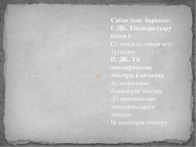 Сабақтың барысы: І. ДК. Ұйымдастыру кезеңі: Сәлемдесу, отырғызу, түгендеу. ІІ...