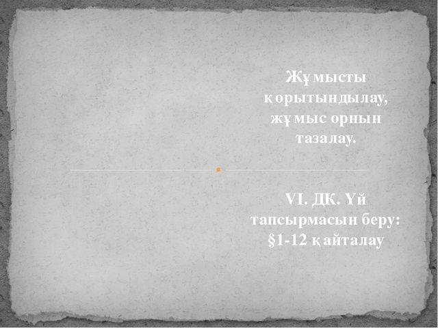 Жұмысты қорытындылау, жұмыс орнын тазалау. VI. ДК. Үй тапсырмасын беру: §1-1...